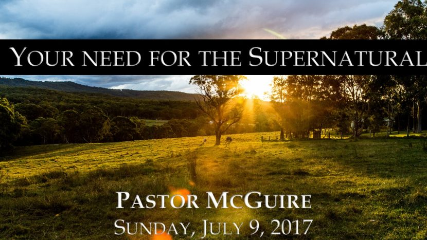 2017.07.09 Your need for the Supernatural (Pastor)
