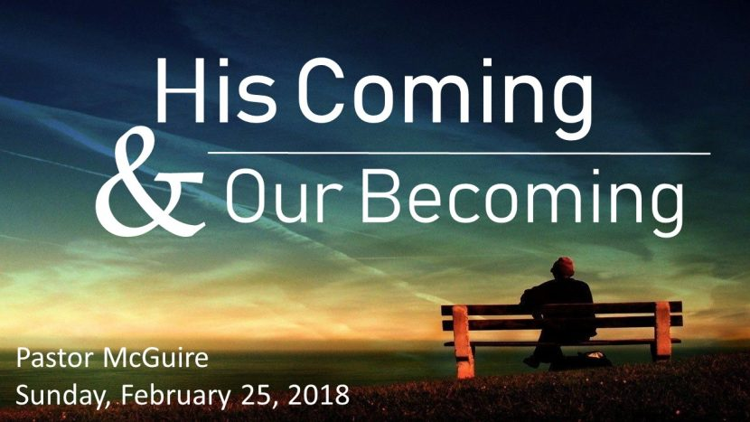 2018.02.25 His Coming & Our Becoming (Pastor)
