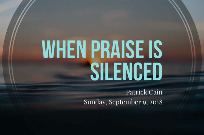 2018.09.09 when praise is silenced (Patrick)